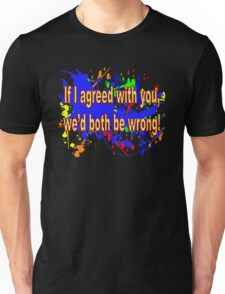 If I Agreed With You, We'd Both Be Wrong! Unisex T-Shirt
