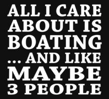 All I Care About Is Boating... And Like May Be 3 People  - Tshirts & Accessories by tshirts2015