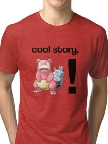 Cool Story, Slowbro! Tri-blend T-Shirt