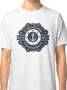 A Smooth Sea Never Made A Skilled Sailor Classic T-Shirt