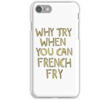 Why Try When You Can French Fry iPhone Case/Skin