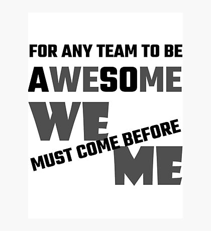 For Any Team To Be Awesome We Before Me Photographic Print
