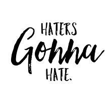 Haters Gonna Hate! by KeikoPrints
