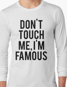 Don't Touch Me, I'm Famous Long Sleeve T-Shirt