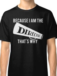 Because I'm The DIRECTOR, That's Why Classic T-Shirt