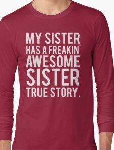My sister has a freakin' awesome sister Long Sleeve T-Shirt