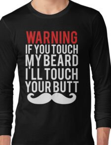 WARNING If you touch my BEARD I'll touch your BUTT Long Sleeve T-Shirt