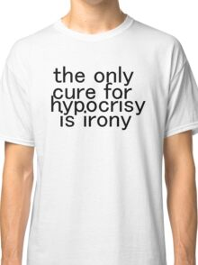 The only cure for hypocrisy is irony. Classic T-Shirt
