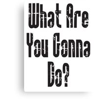 QUESTION; WHAT? What Are You Gonna Do? Canvas Print