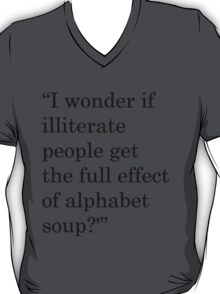 """""""I wonder if illiterate people get the full effect of alphabet soup?'"""" 1 T-Shirt"""
