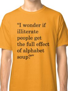 """""""I wonder if illiterate people get the full effect of alphabet soup?'"""" 1 Classic T-Shirt"""