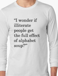 """""""I wonder if illiterate people get the full effect of alphabet soup?'"""" 1 Long Sleeve T-Shirt"""