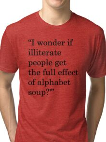 """I wonder if illiterate people get the full effect of alphabet soup?'"" 1 Tri-blend T-Shirt"