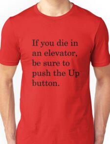 If you die in an elevator, be sure to push the Up button. 1 Unisex T-Shirt