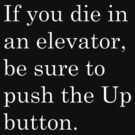 If you die in an elevator, be sure to push the Up button. 2 by nicksala
