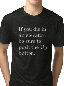 If you die in an elevator, be sure to push the Up button. 2 Tri-blend T-Shirt