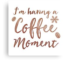 I'm having a COFFEE moment with coffee beans Canvas Print