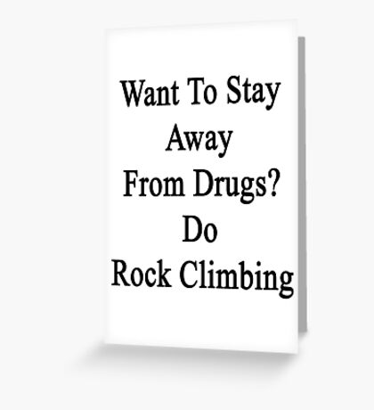 Want To Stay Away From Drugs? Do Rock Climbing  Greeting Card