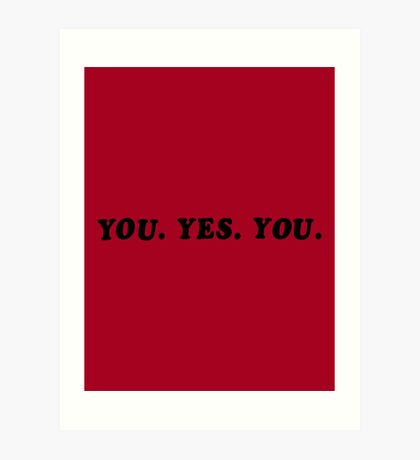 YOU. YES. YOU. Art Print