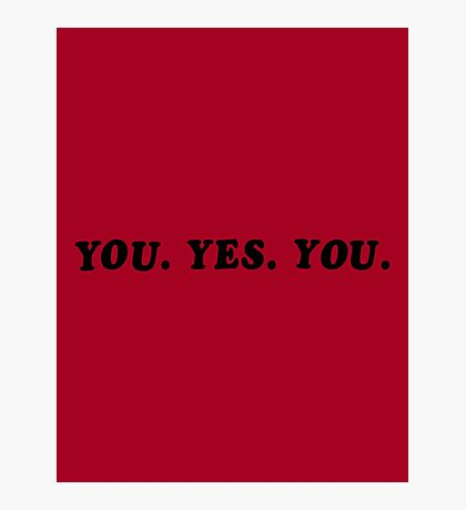 YOU. YES. YOU. Photographic Print