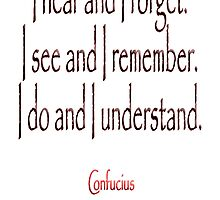 Confucius, I hear and I forget. I see and I remember. I do and I understand. (Philosopher, 551 BC-479 BC) by TOM HILL - Designer