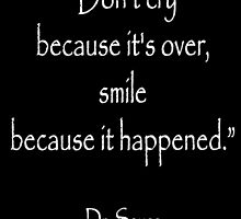 "Dr. Seuss, ""Don't cry because it's over, smile because it happened.""  White type by TOM HILL - Designer"