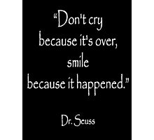 """Dr. Seuss, """"Don't cry because it's over, smile because it happened.""""  White type Photographic Print"""