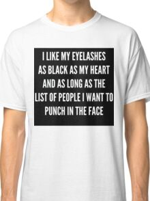"""""""I LIKE MY EYELASHES AS BLACK AS MY HEART AND AS LONG AS THE LIST OF PEOPLE I WANT TO PUNCH IN THE FACE""""  Classic T-Shirt"""