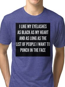 """""""I LIKE MY EYELASHES AS BLACK AS MY HEART AND AS LONG AS THE LIST OF PEOPLE I WANT TO PUNCH IN THE FACE""""  Tri-blend T-Shirt"""