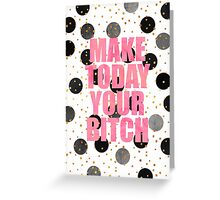 Make Today Your Bitch Greeting Card