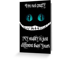 I'm not crazy. My reality is just different than yours Greeting Card