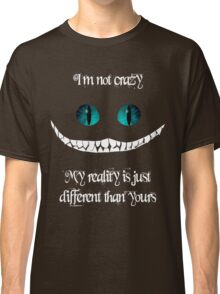 I'm not crazy. My reality is just different than yours Classic T-Shirt