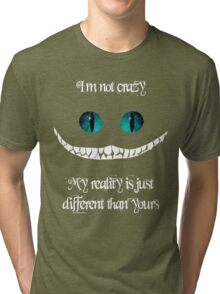 I'm not crazy. My reality is just different than yours Tri-blend T-Shirt