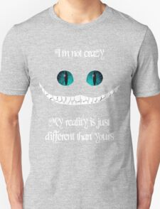 I'm not crazy. My reality is just different than yours Unisex T-Shirt