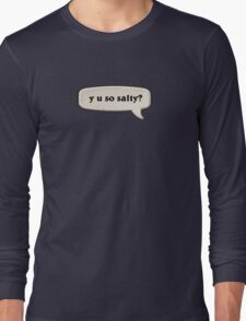 y u so salty? Long Sleeve T-Shirt
