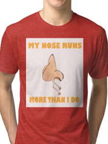 My Nose Runs More Than I Do (Larger Text N Picture) Tri-blend T-Shirt