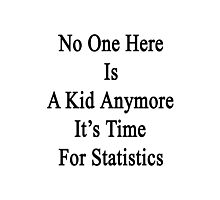 No One Here Is A Kid Anymore It's Time For Statistics  Photographic Print