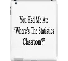 "You Had Me At: ""Where's The Statistics Classroom?""  iPad Case/Skin"