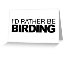 I'd rather be Birding Greeting Card