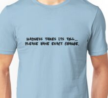 Madness takes its toll... please have exact change Unisex T-Shirt