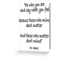 Dr. Seuss, Be who you are and say what you feel, because those who mind don't matter and those who matter don't mind. Greeting Card