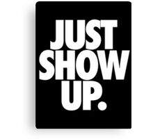 JUST SHOW UP. Canvas Print