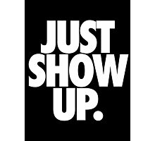 JUST SHOW UP. Photographic Print