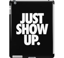 JUST SHOW UP. iPad Case/Skin