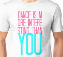 Dance Is More Interesting Than You  Unisex T-Shirt