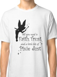 All you need is Faith, Trust and a little bit of Pixie Dust Classic T-Shirt