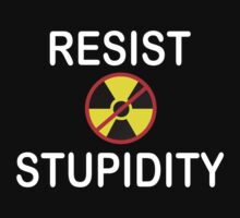 Resist Stupidity - No Nukes by Scott Bricker
