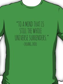 """""""TO A MIND THAT IS STILL THE WHOLE UNIVERSE SURRENDERS"""" - ZHAUNG ZHOU T-Shirt"""