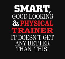 SMART GOOD LOOKING AND PHYSICAL TRAINER IT DOESN'T GET ANY BETTER THAN THIS T-Shirt