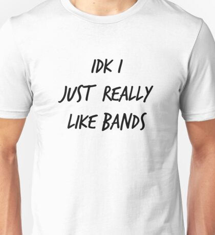IDK I Just Really Like Bands Unisex T-Shirt